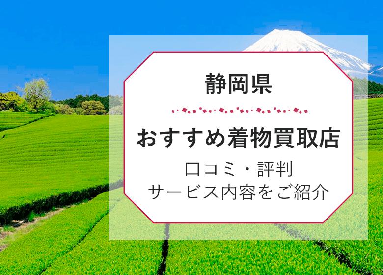 【静岡県】口コミ評判の着物買取25選!高く売るならココがおすすめ